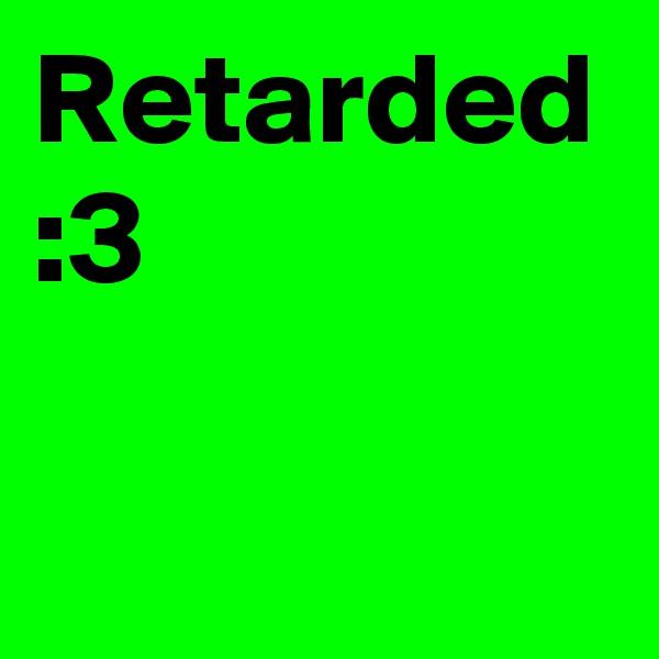 Retarded :3