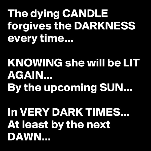 The dying CANDLE forgives the DARKNESS every time...  KNOWING she will be LIT AGAIN... By the upcoming SUN...  In VERY DARK TIMES... At least by the next DAWN...