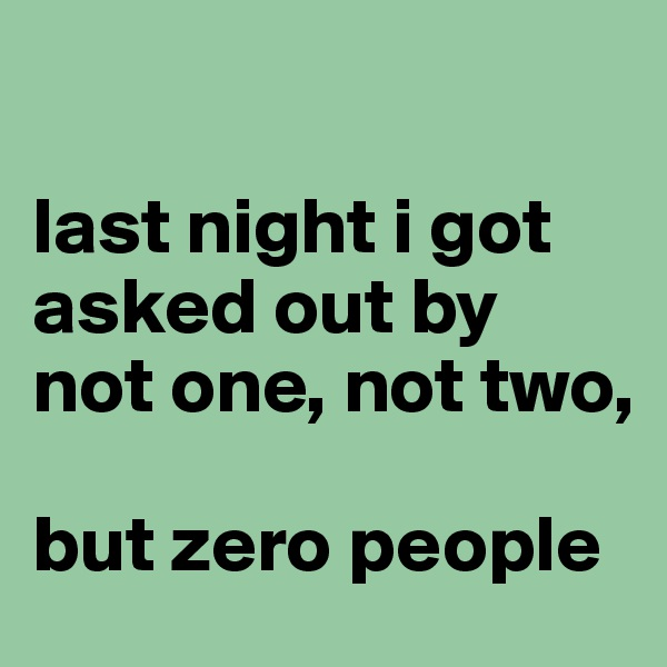 last night i got asked out by not one, not two,   but zero people