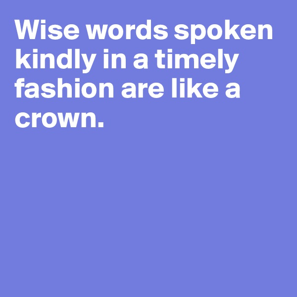 Wise words spoken kindly in a timely fashion are like a crown.