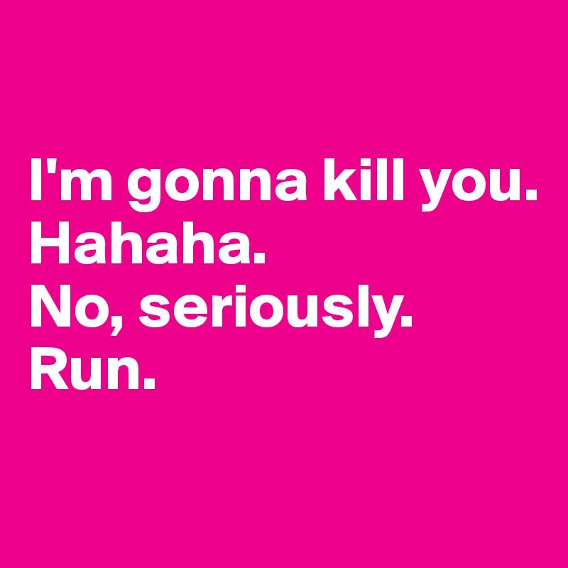 I'm gonna kill you. Hahaha. No, seriously. Run.