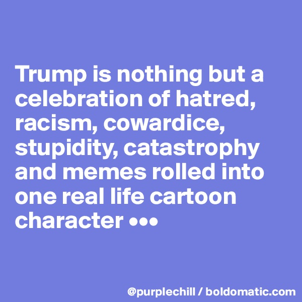 Trump is nothing but a celebration of hatred, racism, cowardice, stupidity, catastrophy and memes rolled into one real life cartoon character •••