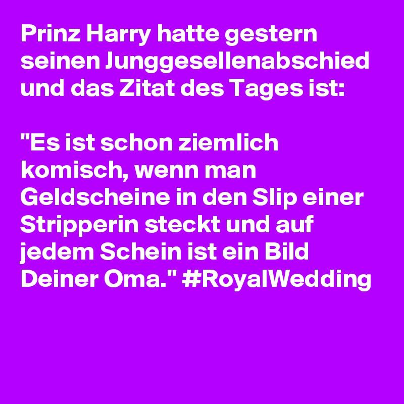 """Prinz Harry hatte gestern seinen Junggesellenabschied und das Zitat des Tages ist:   """"Es ist schon ziemlich komisch, wenn man Geldscheine in den Slip einer Stripperin steckt und auf jedem Schein ist ein Bild Deiner Oma."""" #RoyalWedding"""