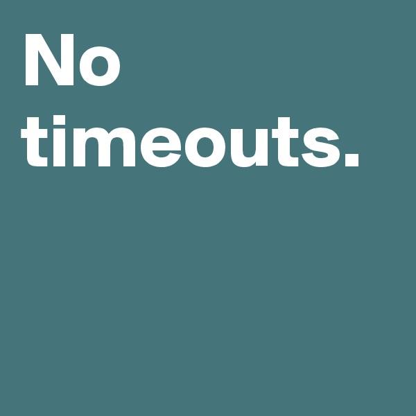 No timeouts.