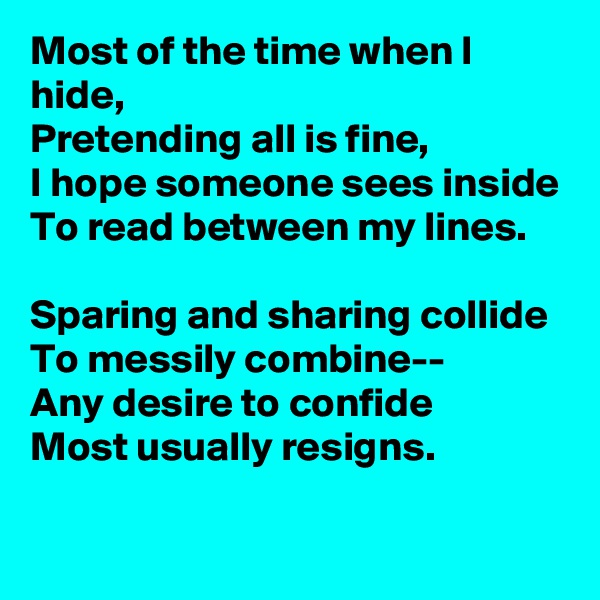 Most of the time when I hide, Pretending all is fine, I hope someone sees inside To read between my lines.  Sparing and sharing collide To messily combine-- Any desire to confide Most usually resigns.