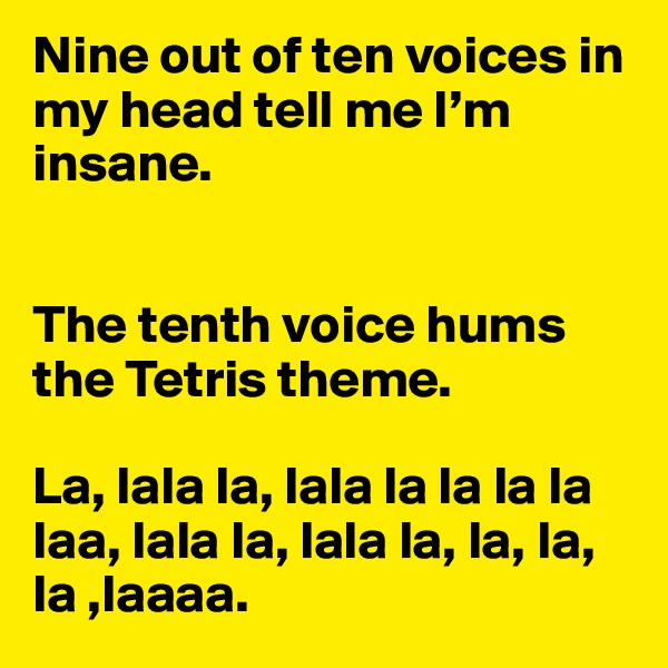 Nine out of ten voices in my head tell me I'm insane.    The tenth voice hums the Tetris theme.   La, lala la, lala la la la la laa, lala la, lala la, la, la, la ,laaaa.