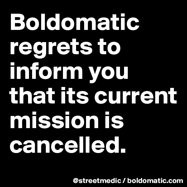 Boldomatic regrets to inform you that its current mission is cancelled.
