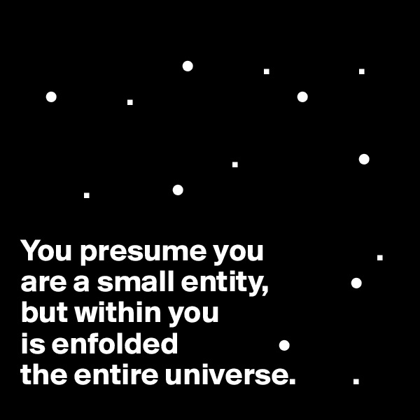 •           .              .     •           .                          •                                     .                   •           .             •  You presume you                  . are a small entity,             • but within you  is enfolded                • the entire universe.         .