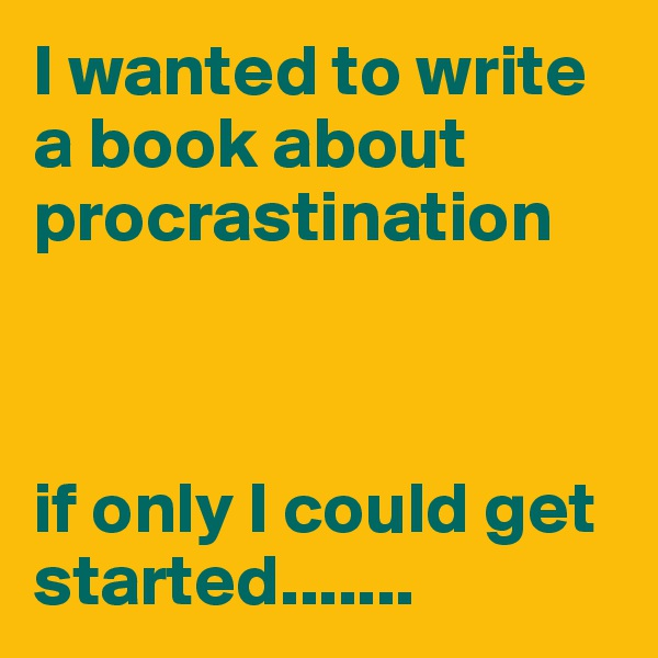 I wanted to write a book about procrastination     if only I could get started.......