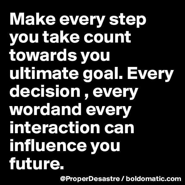 Make every step you take count towards you ultimate goal. Every decision , every wordand every interaction can influence you future.