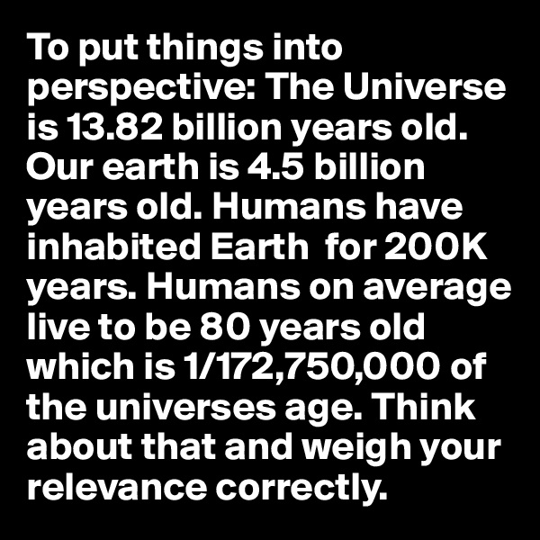 To put things into perspective: The Universe is 13.82 billion years old. Our earth is 4.5 billion years old. Humans have inhabited Earth  for 200K years. Humans on average live to be 80 years old which is 1/172,750,000 of the universes age. Think about that and weigh your relevance correctly.