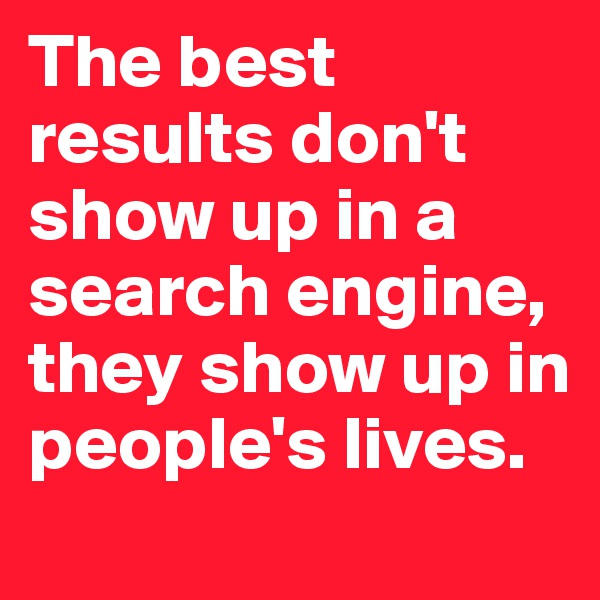 The best results don't show up in a search engine, they show up in people's lives.