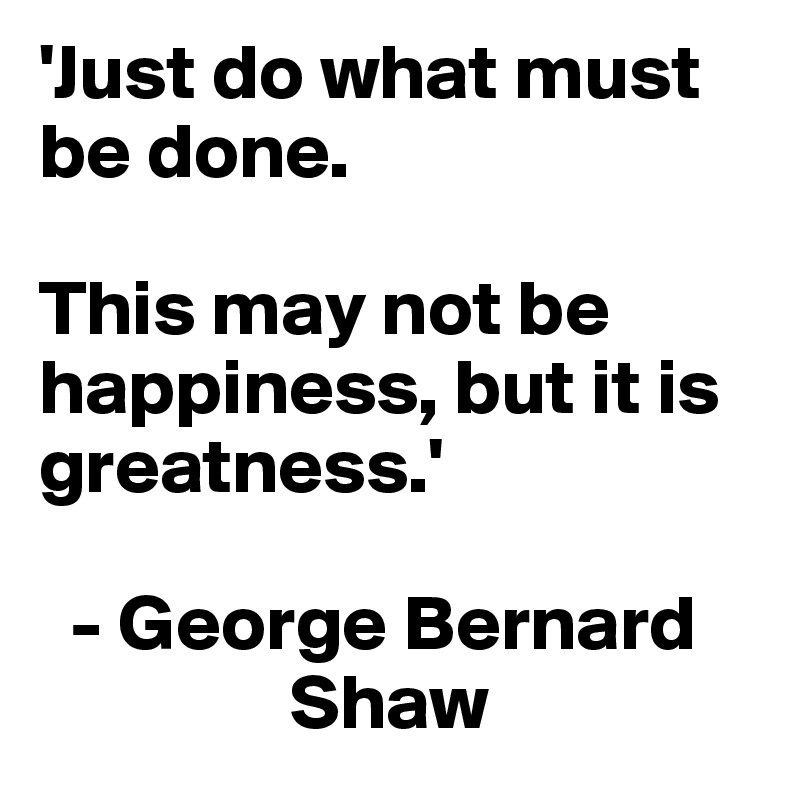 'Just do what must be done.   This may not be happiness, but it is greatness.'    - George Bernard                    Shaw