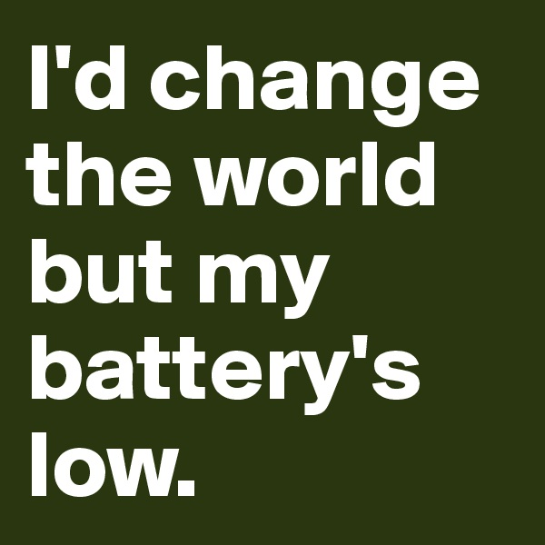 I'd change the world but my battery's low.