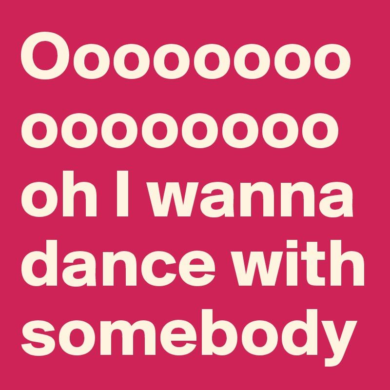 Oooooooooooooooooh I wanna dance with somebody