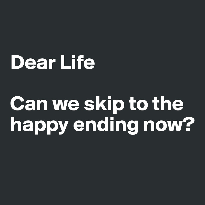 Dear Life   Can we skip to the happy ending now?