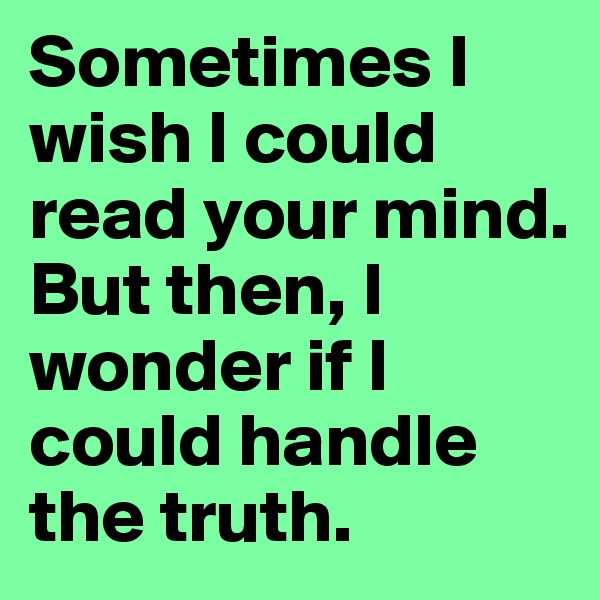 Sometimes I wish I could read your mind. But then, I wonder if I could handle the truth.