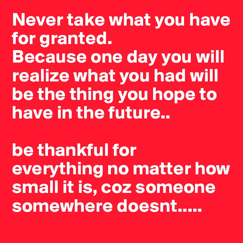 Never take what you have for granted.  Because one day you will realize what you had will be the thing you hope to have in the future..   be thankful for everything no matter how small it is, coz someone somewhere doesnt.....