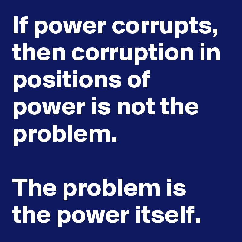 If power corrupts, then corruption in positions of power is not the problem.  The problem is the power itself.
