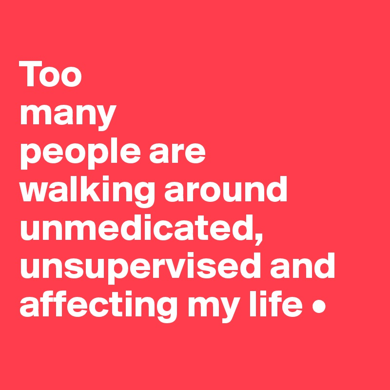 Too many people are walking around unmedicated, unsupervised and affecting my life •