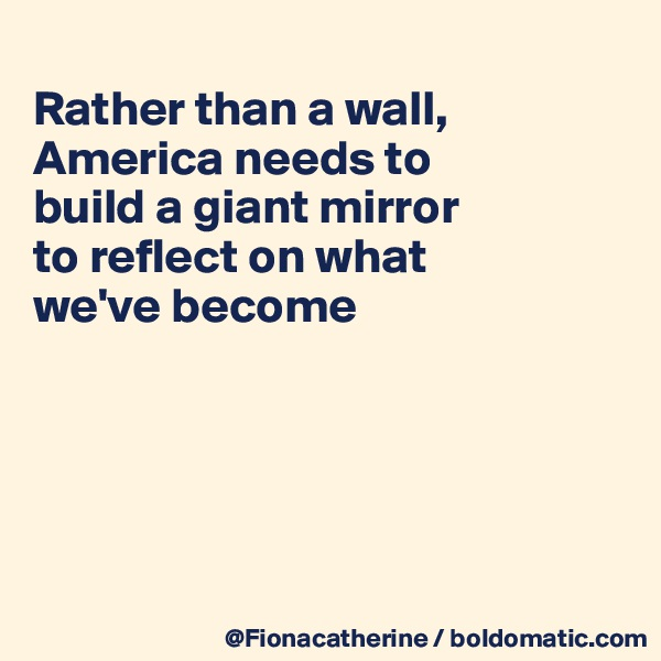Rather than a wall, America needs to build a giant mirror to reflect on what we've become
