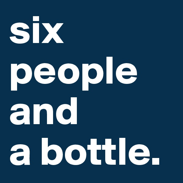 six people and  a bottle.