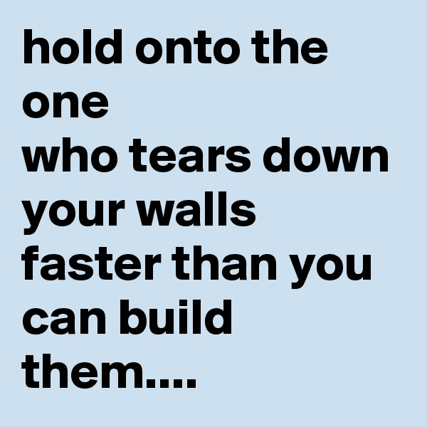 hold onto the one  who tears down your walls  faster than you can build them....
