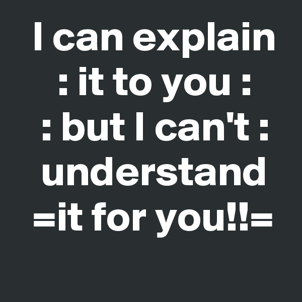 I can explain      : it to you :       : but I can't :     understand    =it for you!!=