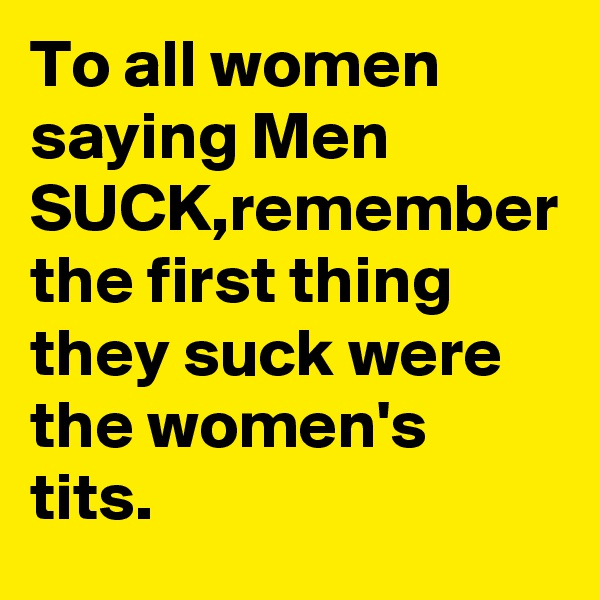 To all women saying Men SUCK,remember the first thing they suck were the women's tits.