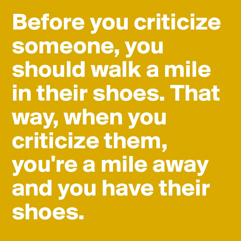 Before you criticize someone, you should walk a mile in their shoes. That way, when you criticize them, you're a mile away and you have their shoes.