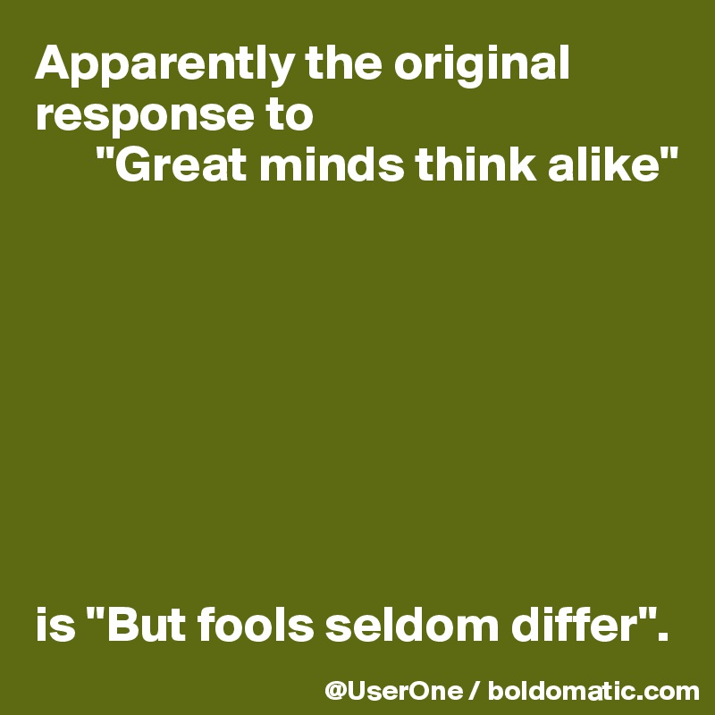 """Apparently the original response to       """"Great minds think alike""""         is """"But fools seldom differ""""."""