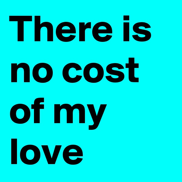 There is no cost of my love