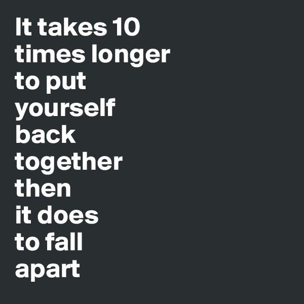 It takes 10  times longer  to put  yourself  back  together  then  it does  to fall  apart
