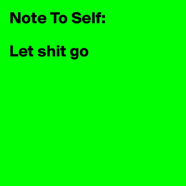 Note To Self:  Let shit go