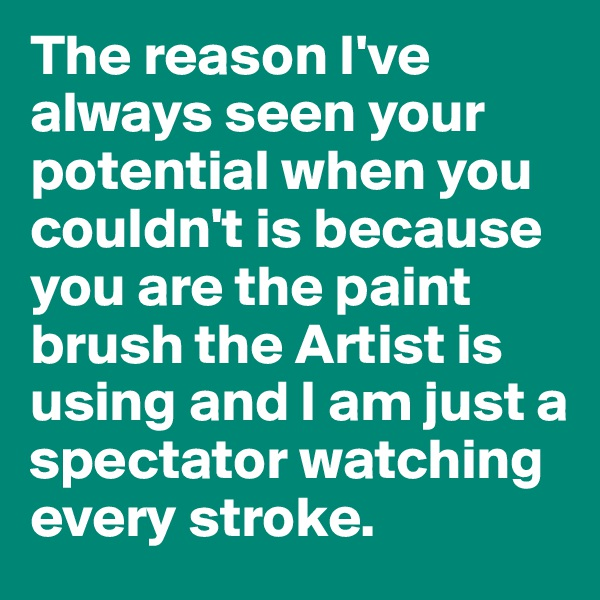 The reason I've always seen your potential when you couldn't is because you are the paint brush the Artist is using and I am just a spectator watching every stroke.