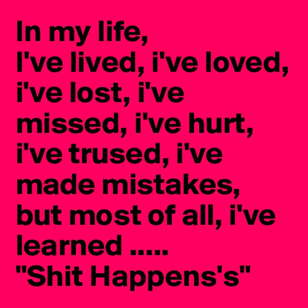 "In my life,  I've lived, i've loved, i've lost, i've missed, i've hurt, i've trused, i've made mistakes, but most of all, i've learned .....  ""Shit Happens's"""