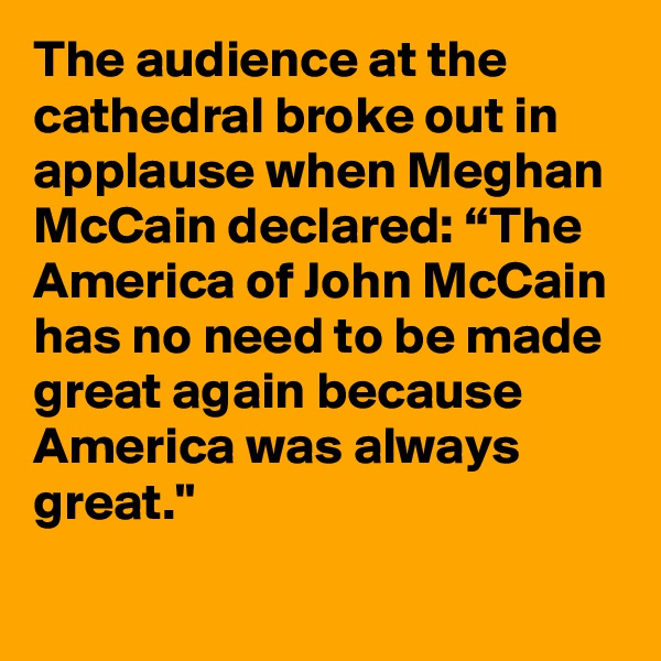 """The audience at the cathedral broke out in applause when Meghan McCain declared: """"The America of John McCain has no need to be made great again because America was always great."""""""