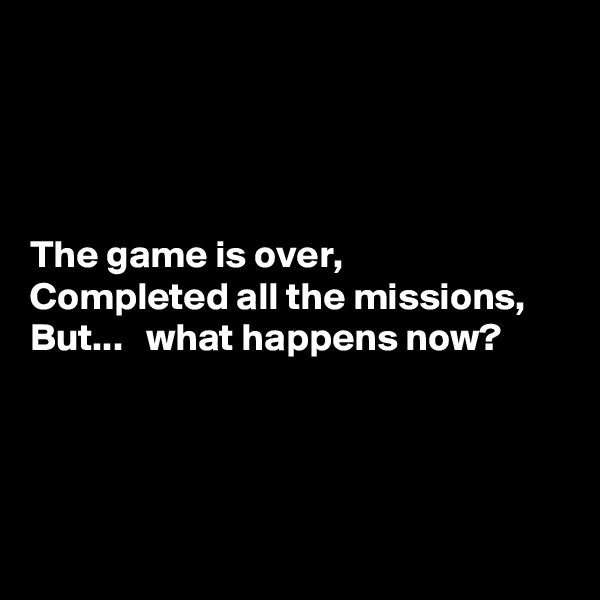 The game is over, Completed all the missions, But...   what happens now?