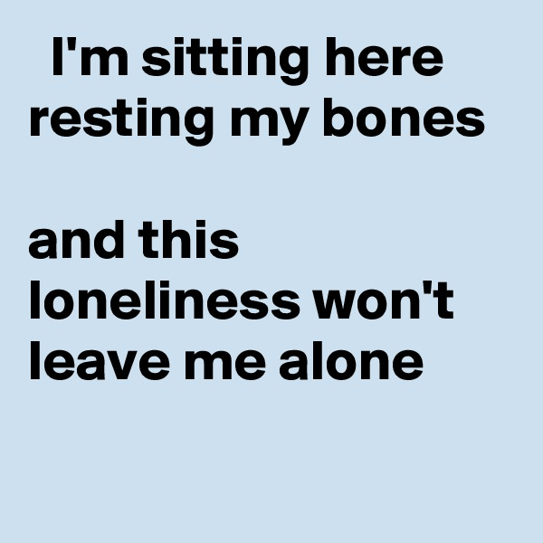 I'm sitting here resting my bones  and this loneliness won't leave me alone