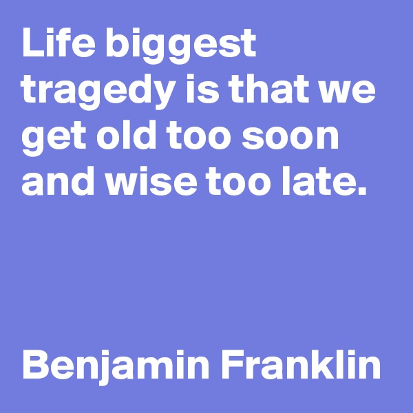 Life biggest tragedy is that we get old too soon and wise too late.    Benjamin Franklin