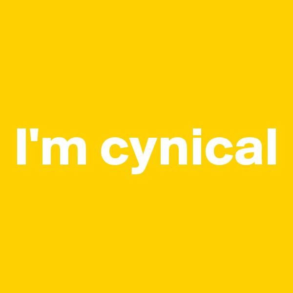 I'm cynical