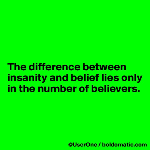 The difference between insanity and belief lies only in the number of believers.