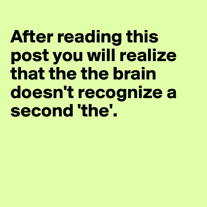 After reading this post you will realize that the the brain doesn't recognize a second 'the'.