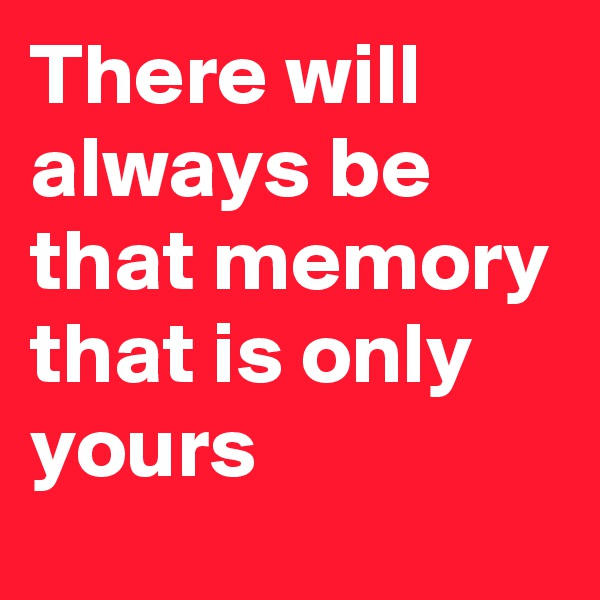 There will always be that memory that is only yours