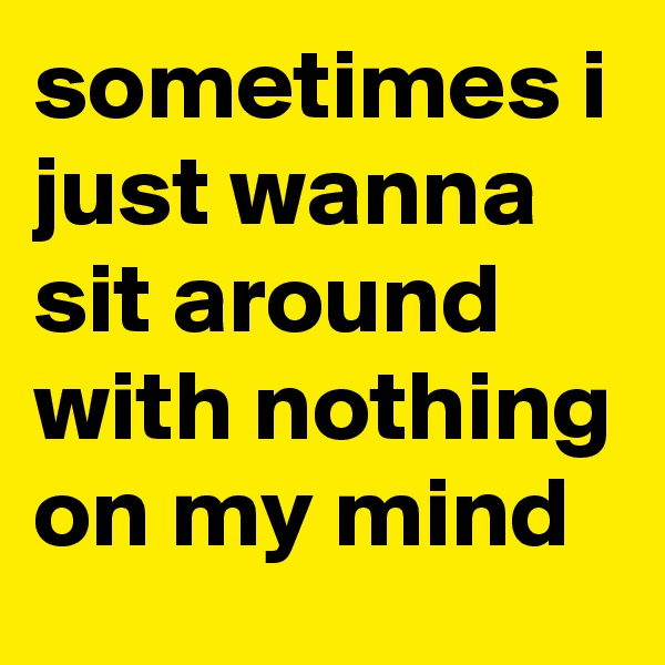 sometimes i just wanna sit around with nothing on my mind