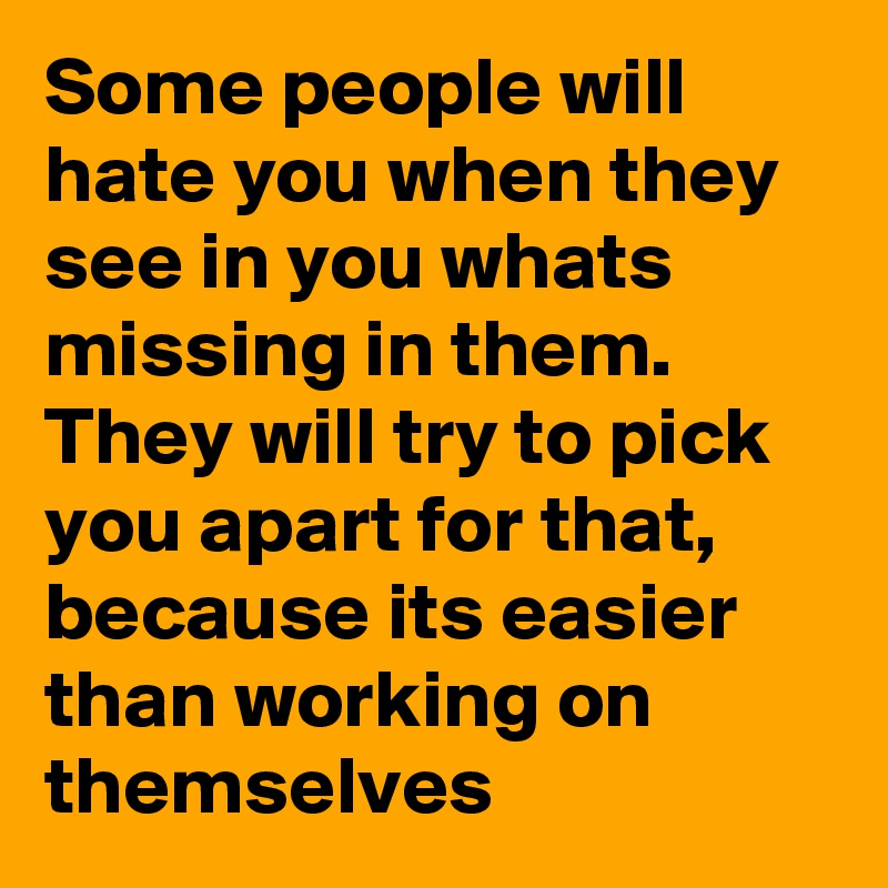Some people will hate you when they see in you whats missing in them. They will try to pick you apart for that, because its easier than working on themselves