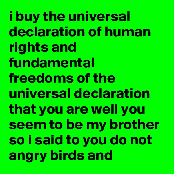 i buy the universal declaration of human rights and fundamental freedoms of the universal declaration that you are well you seem to be my brother so i said to you do not angry birds and