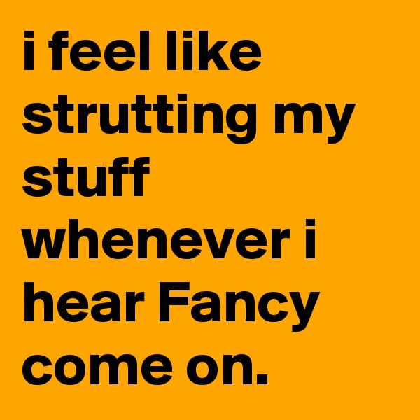 i feel like strutting my stuff whenever i hear Fancy come on.