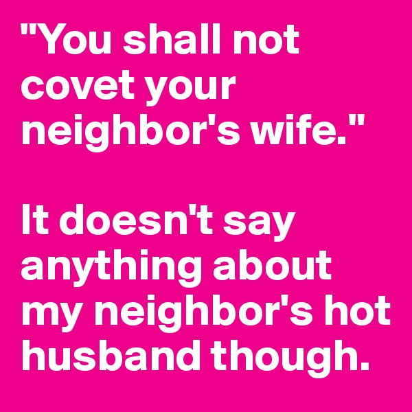 """You shall not covet your neighbor's wife.""  It doesn't say anything about my neighbor's hot husband though."