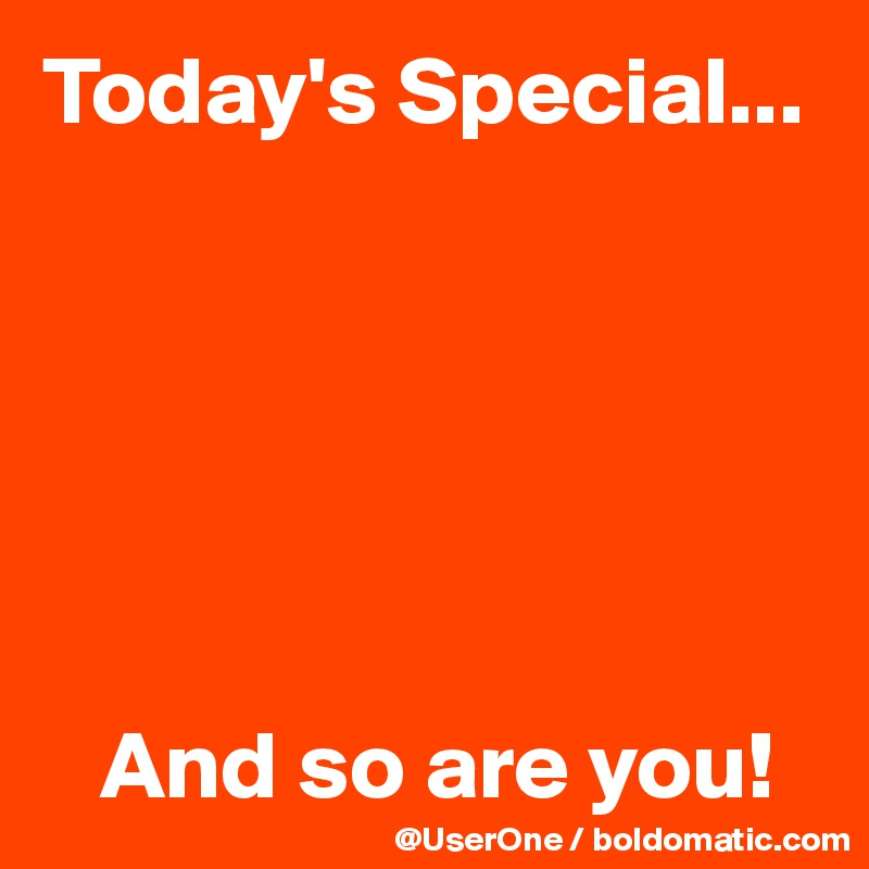 Today's Special...          And so are you!